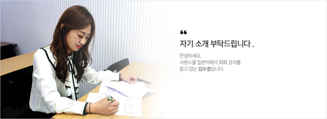 자기소개부탁드립니다.안녕하세요 시원스쿨일본어에서 회화강의를 맡고있는 김수경입니다.